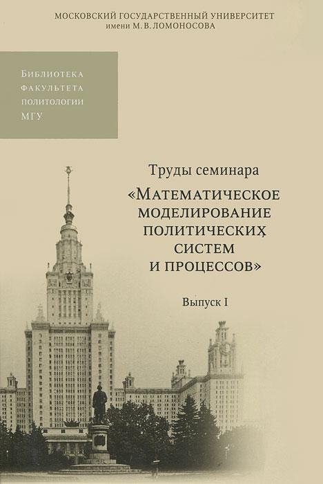 Труды семинара Математическое моделирование политических систем и процессов. Выпуск 1 эдуард зальцман математическое моделирование тепловых процессов в отливках и формах