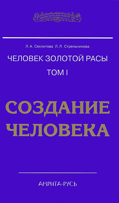Человек золотой расы. Том 1. Создание человека. Л. А. Секлитова, Л. Л. Стрельникова