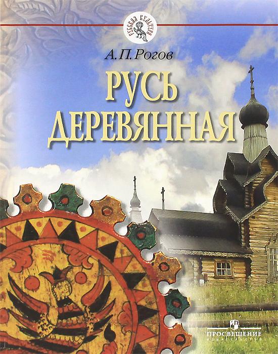 Русь деревянная. А. П. Рогов