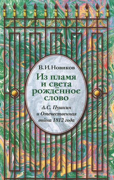 В. И. Новиков Из пламя рожденное слово. А. С. Пушкин и отечественная война 1812 г.