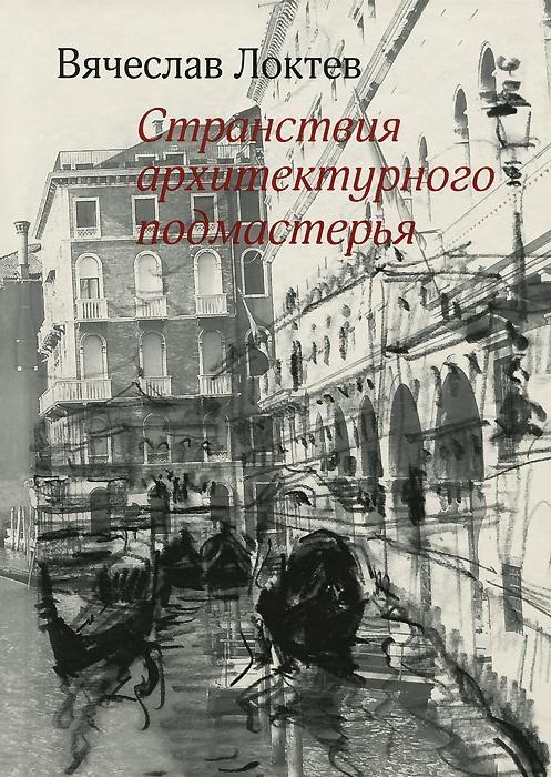 Странствия архитектурного подмастерья. Вячеслав Локтев