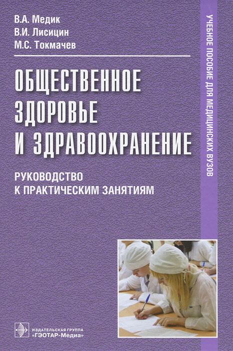 В. А. Медик, В. И. Лисицин, М. С. Токмачев Общественное здоровье и здравоохранение. Руководство к практическим занятиям медик в лисицин в общественное здоровье и здравоохранение учебник