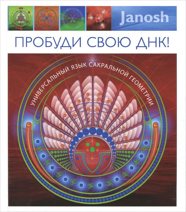 Пробуди свою ДНК. Универсальный язык сакральной геометрии. Janosh