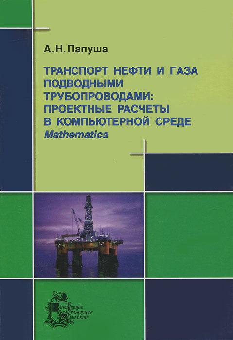 Zakazat.ru: Транспорт нефти и газа подводными трубопроводами. Проектные расчеты в компьютерной среде Mathematica (+ CD-ROM). А. Н. Папуша