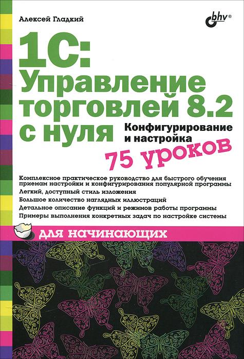 Алексей Гладкий 1С: Управление торговлей 8.2 с нуля. Конфигурирование и настройка. 75 уроков для начинающих цена