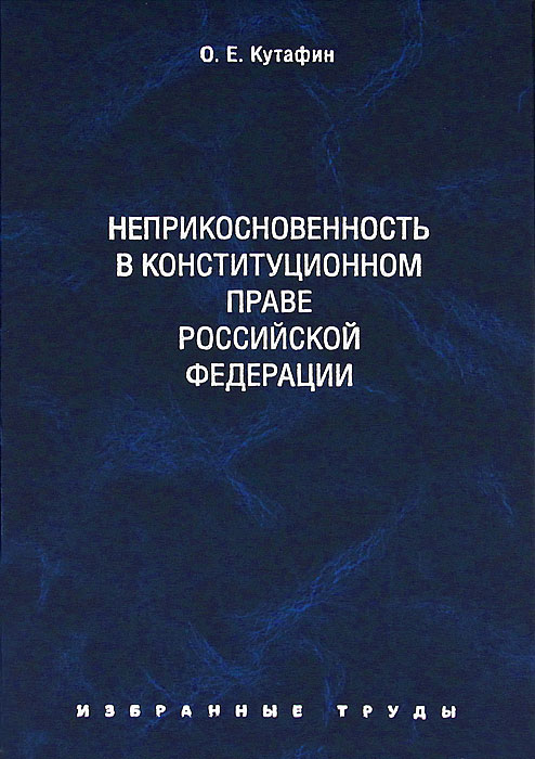 О. Е. Кутафин О. Е. Кутафин. Избранные труды. В 7 томах. Том 4. Неприкосновенность в конституционном праве Российской Федерации фкз о конституционном суде