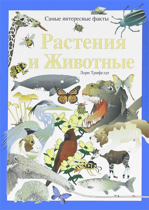 Лори Трифелдт Растения и животные. Самые интересные факты аргументы и факты и книги