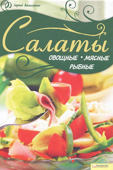 Сергей Василенко Салаты овощные, мясные, рыбные шубы