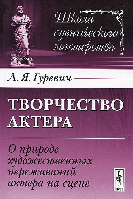Л. Я. Гуревич Творчество актера. О природе художественных переживаний актера на сцене