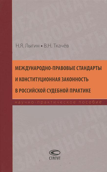 Н. Я. Лыгин, В. Н. Ткачев Международно-правовые стандарты и конституционная законность в российской судебной практике