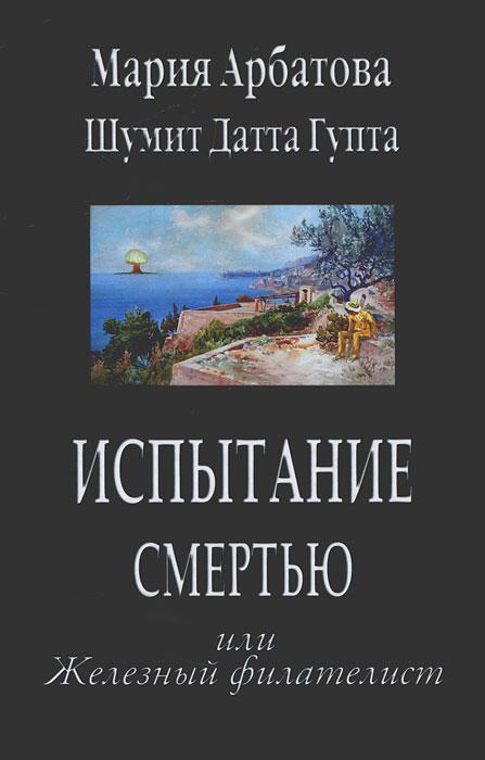 Мария Арбатова, Шумит Датта Гупта Испытание смертью или Железный филателист