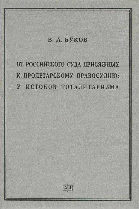 В. А. Буков От российского суда присяжных к пролетарскому правосудию. У истоков тоталитаризма