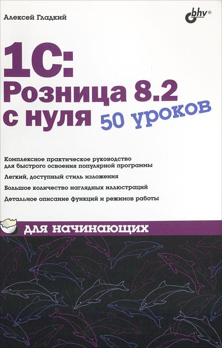 Алексей Гладкий 1С:Розница 8.2 с нуля. 50 уроков для начинающих гладкий алексей анатольевич 1с бухгалтерия 8 2 с нуля 100 уроков для начинающих