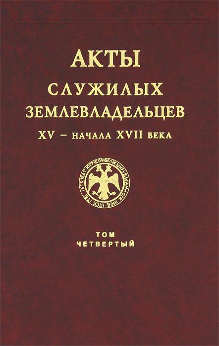 Акты служилых землевладельцев XV - начала XVII века. Том 4 православие в перми великой в xv начале xx века