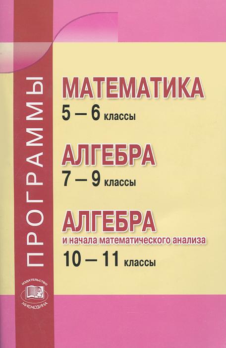 Математика. 5-6 классы. Алгебра. 7-9 классы. Алгебра и начала математического анализа. 10-11 классы. Программы