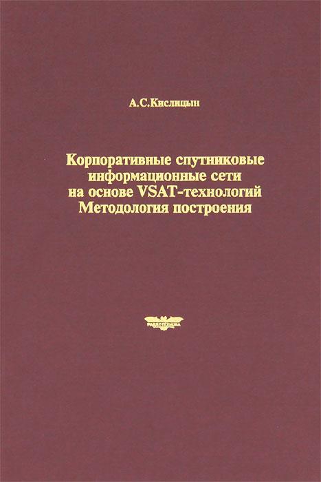 А. С. Кислицын Корпоративные спутниковые информационные сети на основе VSAT-технологий. Методология построения