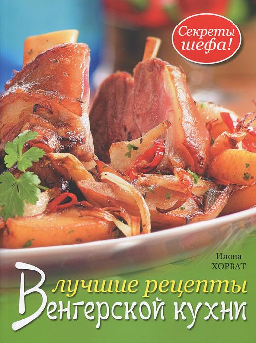 Илона Хорват Лучшие рецепты венгерской кухни. Секреты шефа!