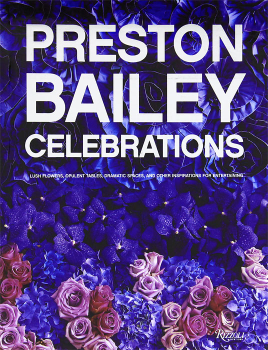 Zakazat.ru: Preston Bailey Celebrations: Lush Flowers, Opulent Tables, Dramatic Spaces, and Other Inspirations for Entertaining. Karyn Gerhard