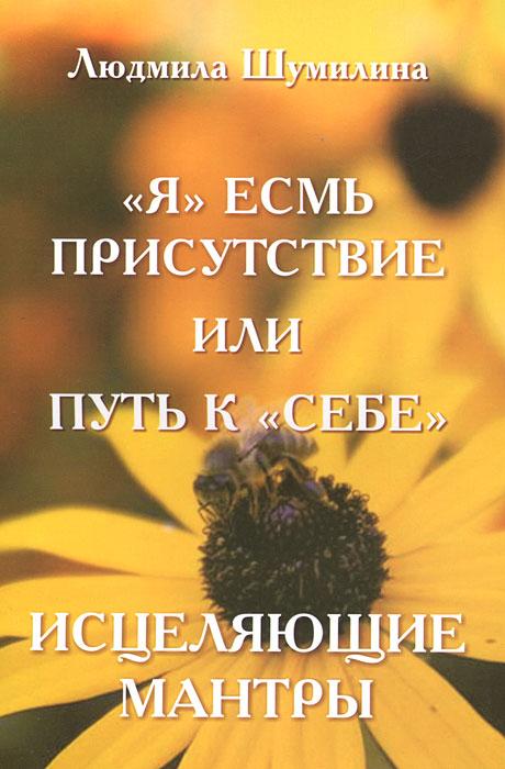"""Людмила Шумилина. """"Я"""" есмь присутствие или путь к """"себе"""". Исцеляющие мантры"""
