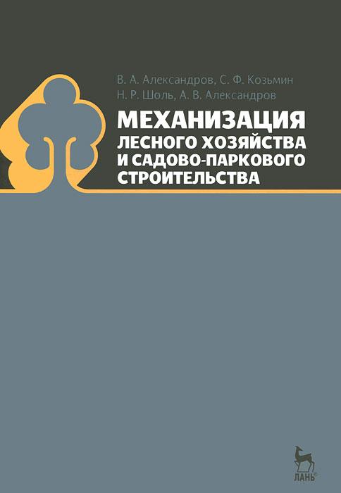 В. А. Александров, С. Ф. Козьмин, Н. Р. Шоль, А. В. Александров Механизация лесного хозяйства и садово-паркового строительства