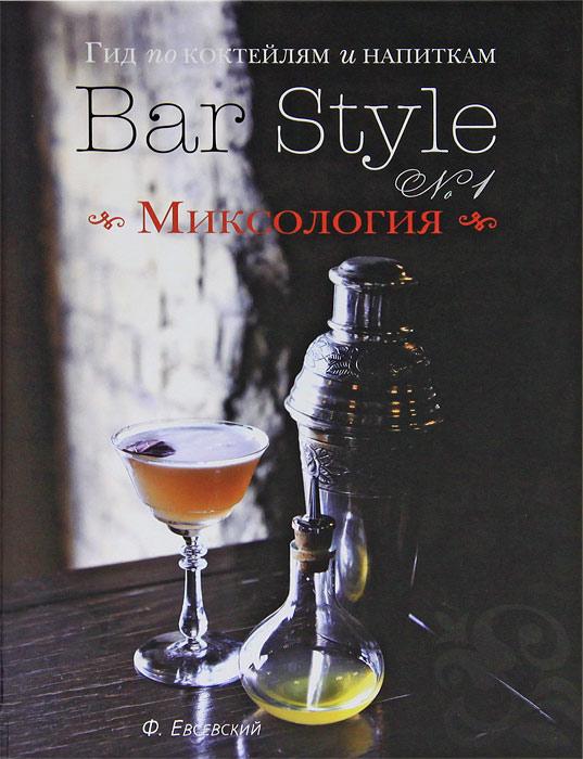 Федор Евсевский Гид по коктейлям и напиткам Bar Style №1. Миксология (подарочное издание)