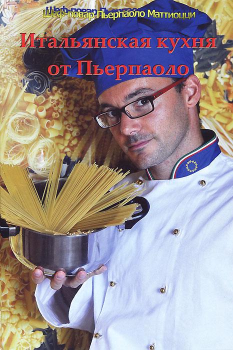 Пьерпаоло Маттиоцци Итальянская кухня от Пьерпаоло оношко бего м итальянская кухня самые вкусные блюда