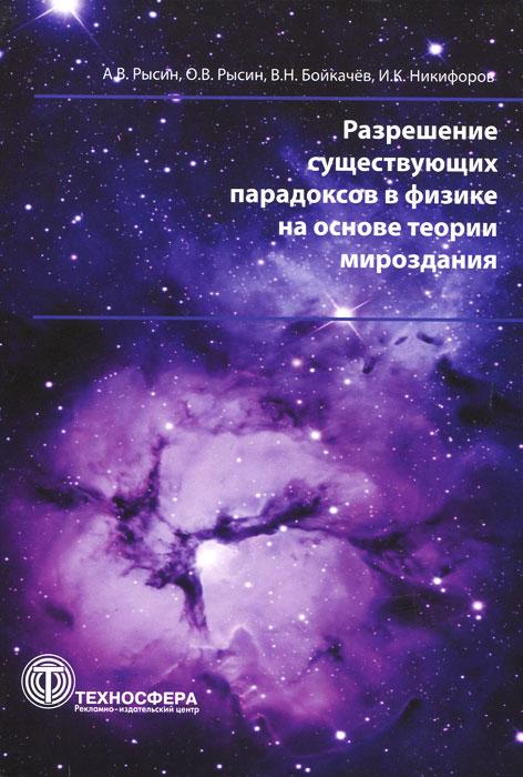 Разрешение существующих парадоксов в физике на основе теории мироздания. А. В. Рысин, О. В. Рысин, В. Н. Бойкачев, И. К. Никифоров