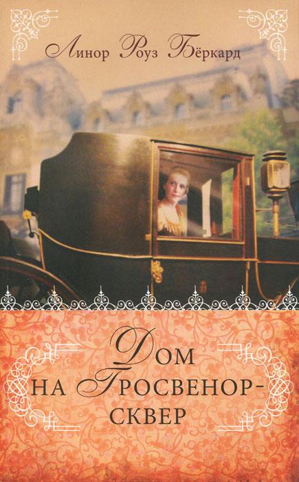 Zakazat.ru: Дом на Гросвенор-сквер. Линор Роуз Беркард