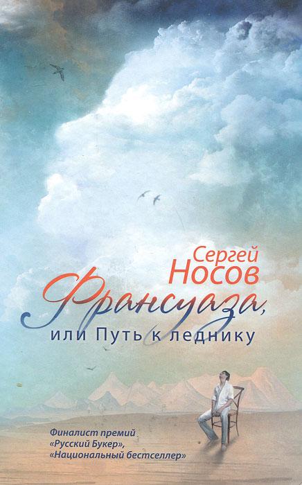 Сергей Носов Франсуаза, или Путь к леднику франсуаза фридман книги