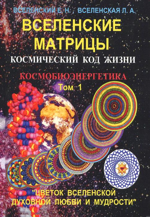 Вселенские матрицы. Том 1. Космический код жизни. Космобиоэнергетика.