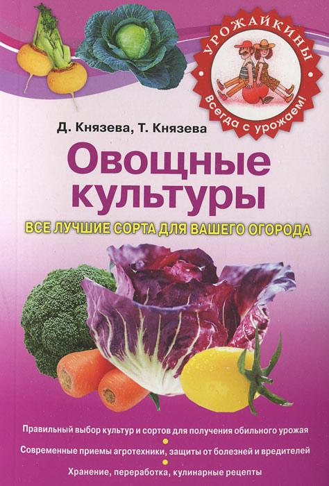 Князева Д.В., Князева Т.П. Овощные культуры. Все лучшие сорта для вашего огорода
