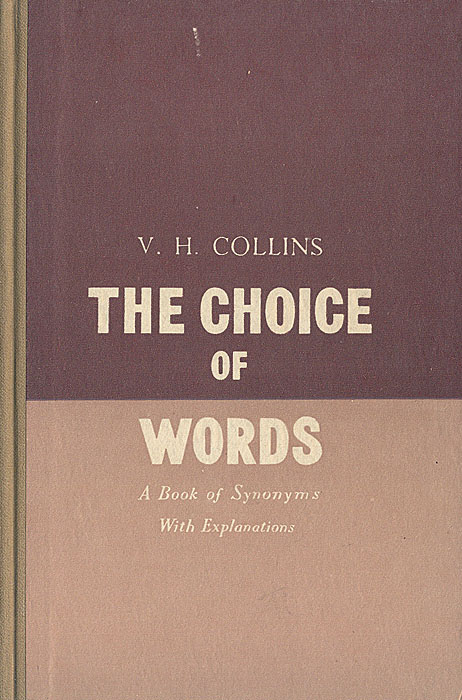 The Choice of Words. A Book of Synonyms with Explanations