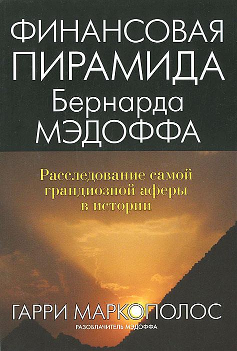 Финансовая пирамида Бернарда Мэдоффа. Расследование самой грандиозной аферы в истории. Гарри Маркополос