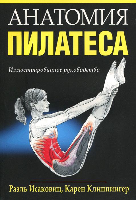 Анатомия пилатеса. Раэль Исаковиц, Карен Клиппингер