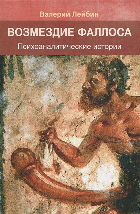 Валерий Лейбин Возмездие фаллоса. Психоаналитические истории валерий лейбин синдром титаника