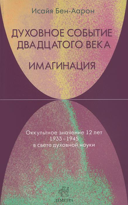 Духовное Событие двадцатого века. Имагинация. Оккультное значение 12 лет 1933-1945 в свете духовной науки. Исайя Бен-Аарон