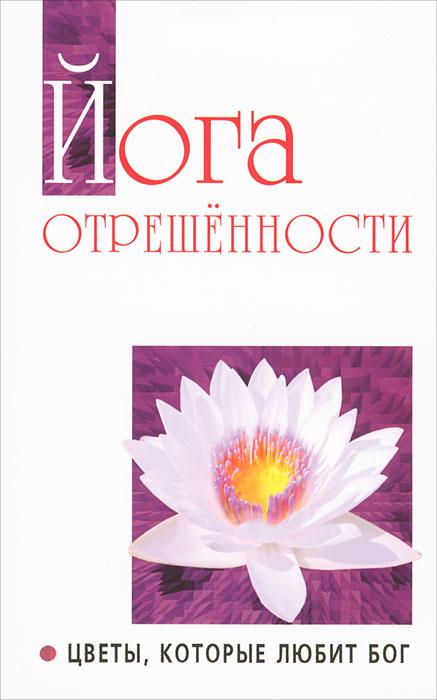 Йога отрешенности. Цветы, которые любит Бог. Бхагаван Шри Сатья Саи Баба