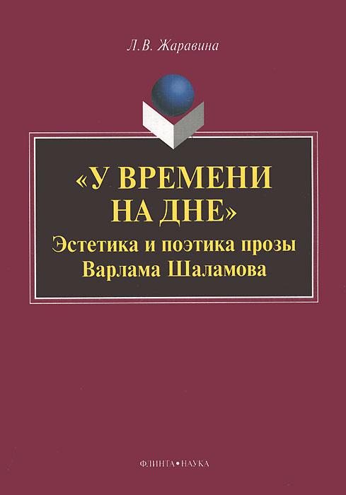 Л. В. Жаравина У времени на дне. Эстетика и поэтика прозы Варлама Шаламова