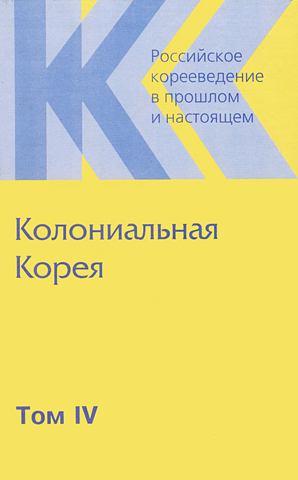 Российское корееведение в прошлом и настоящем. Том 4. Колониальная Корея
