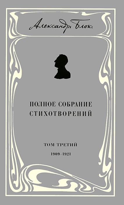 Александр Блок Александр Блок. Полное собрание стихотворений. В 3 томах. Том 3. 1909-1921
