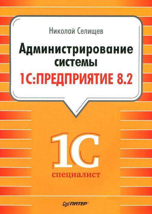 Н. Селищев Администрирование системы 1С: Предприятие 8.2