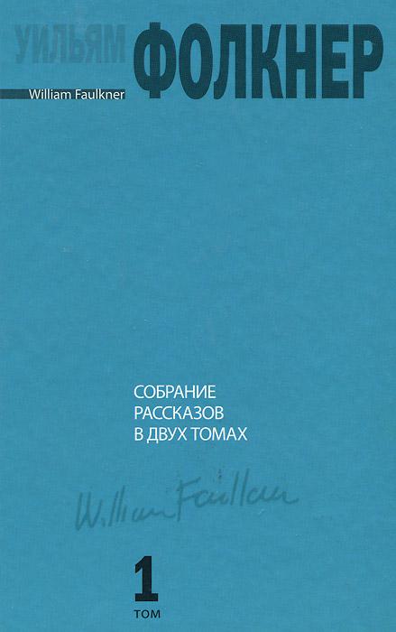 Уильям Фолкнер Уильям Фолкнер. Собрание рассказов в 2 томах. Том 1