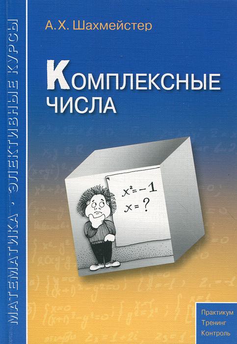 Zakazat.ru: Комплексные числа. А. Х. Шахмейстер