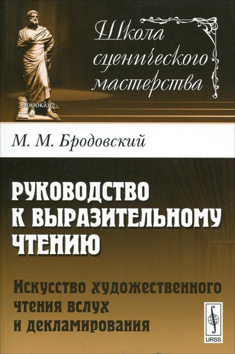 М. М. Бродовский Руководство к выразительному чтению. Искусство художественного чтения вслух и декламирования