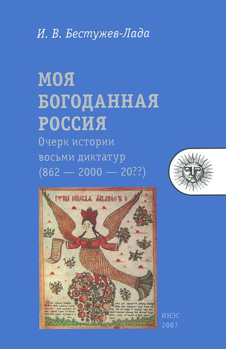 И. В. Бестужев-Лада Моя богоданная Россия. Очерк истории восьми диктатур (862 — 2000 — 20??)