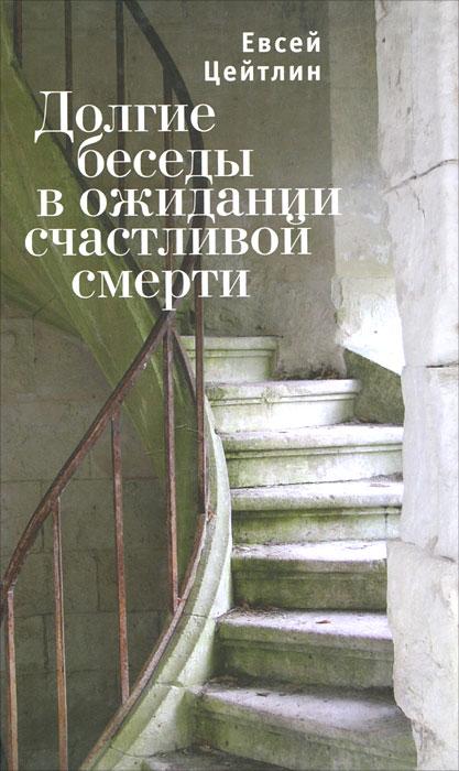 Евсей Цейтлин Долгие беседы в ожидании счастливой смерти