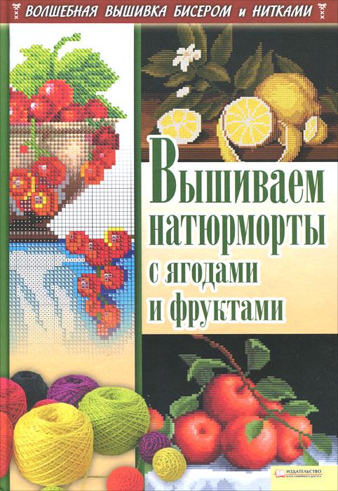И. Н. Наниашвили, А. Г. Соцкова Вышиваем натюрморты с ягодами и фруктами и н наниашвили вышиваем иконы рушники покровцы одежду крестом гладью бисером