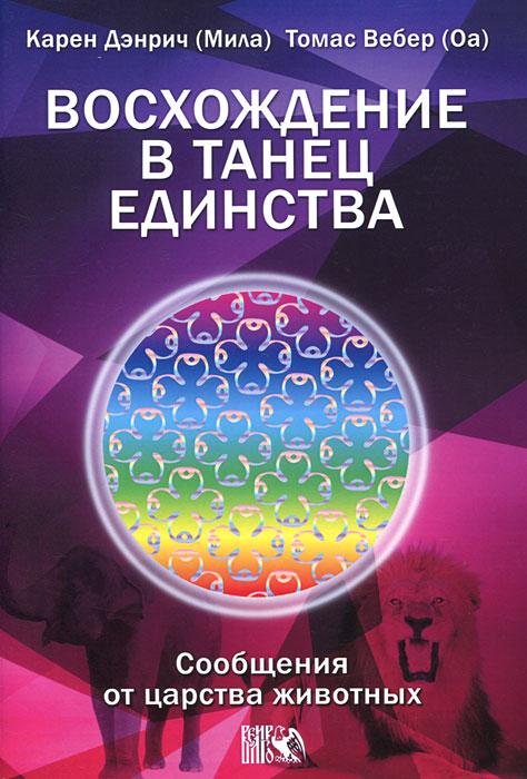 Zakazat.ru: Восхождение в танец Единства. Сообщение от царства Животных. Карен Дэнрич, Томас Вебер