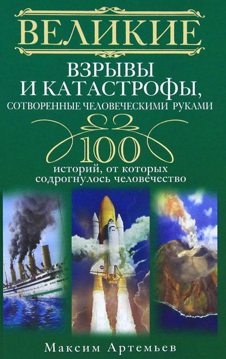 Zakazat.ru Великие взрывы и катастрофы, сотворенные человеческими руками. 100 историй, от которых содрогнулось человечество. Максим Артемьев