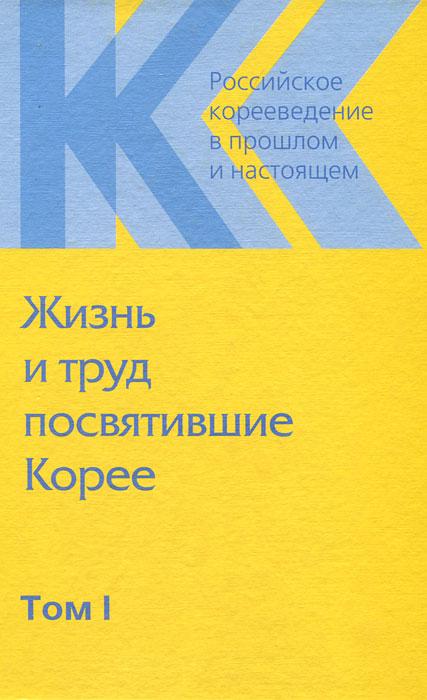 Российское корееведение в прошлом и настоящем. Том 1. Жизнь и труд посвятившие Корее жизнь и труд